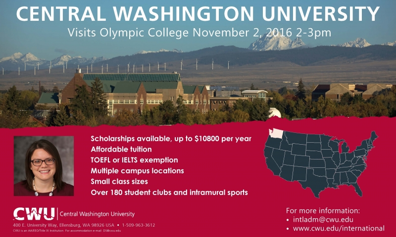 CENTRAL WASHINGTON UNIVERSITYVisits Olympic College November 2, 2016 2-3pm; Scholarships available, up to $10800 per year Affordable tuition TOEFL or IELTS exemption Multiple campus locations Small class sizes Over 180 student clubs and intramural sports; For more information: • intladm@cwu.edu • www.cwu.edu/international