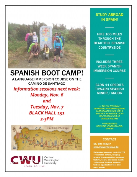 SPANISH BOOT CAMP! A LANGUAGE IMMERSION COURSE ON THE CAMINO DE SANTIAGO Information sessions next week: Monday, Nov. 6 and Tuesday, Nov. 7 BLACK HALL 151 2-3PM STUDY ABROAD IN SPAIN! HIKE 100 MILES THROUGH THE BEAUTIFUL SPANISH COUNTRYSIDE INCLUDES THREE-WEEK SPANISH IMMERSION COURSE EARN 11 CREDITS TOWARD SPANISH MINOR / MAJOR >> THIS IS A PHYSICALLY DEMANDING PROGRAM REQUIRING PARTICIPANTS TO HIKE WITH A BACKPACK AN AVERAGE OF 8.4 MILES PER DAY FOR 12 CONSECUTIVE DAYS >>PREREQUISITE: FIRST-YEAR UNIVERSITY-LEVEL SPANISH CONTACT Dr. Eric Mayer eric.mayer@cwu.edu Estimated program cost: $3,175 >>Includes airfare, lodging, ground transportation, museum tickets, tours, and some meals >>Does not include summer tuition, application fee, and most meals