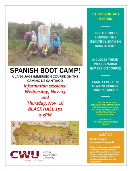 SPANISH BOOT CAMP! A LANGUAGE IMMERSION COURSE ON THE CAMINO DE SANTIAGO Information sessions: Wednesday, Nov. 15 and Thursday, Nov. 16 BLACK HALL 151 2-3PM STUDY ABROAD IN SPAIN! HIKE 100 MILES THROUGH THE BEAUTIFUL SPANISH COUNTRYSIDE INCLUDES THREE-WEEK SPANISH IMMERSION COURSE EARN 11 CREDITS TOWARD SPANISH MINOR / MAJOR >> THIS IS A PHYSICALLY DEMANDING PROGRAM REQUIRING PARTICIPANTS TO HIKE WITH A BACKPACK AN AVERAGE OF 8.4 MILES PER DAY FOR 12 CONSECUTIVE DAYS >>PREREQUISITE: FIRST-YEAR UNIVERSITY-LEVEL SPANISH CONTACT Dr. Eric Mayer eric.mayer@cwu.edu Estimated program cost: $3,175 >>Includes airfare, lodging, ground transportation, museum tickets, tours, and some meals >>Does not include summer tuition, application fee, and most meals
